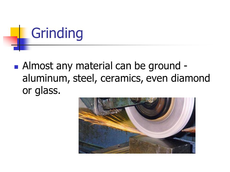 Grinding Almost any material can be ground - aluminum, steel, ceramics, even diamond or glass.
