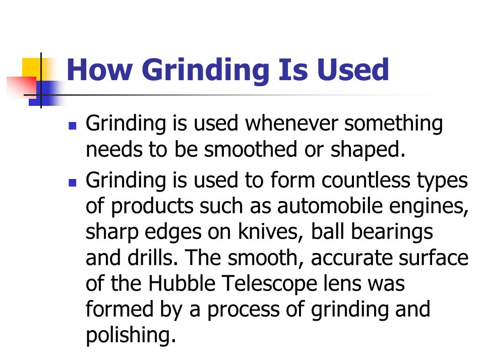 Grinding is used whenever something needs to be smoothed or shaped.
