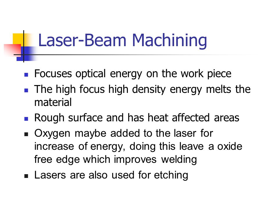Laser-Beam Machining Focuses optical energy on the work piece The high focus high density energy melts the material Rough surface and has heat affected areas Oxygen maybe added to the laser for increase of energy, doing this leave a oxide free edge which improves welding Lasers are also used for etching