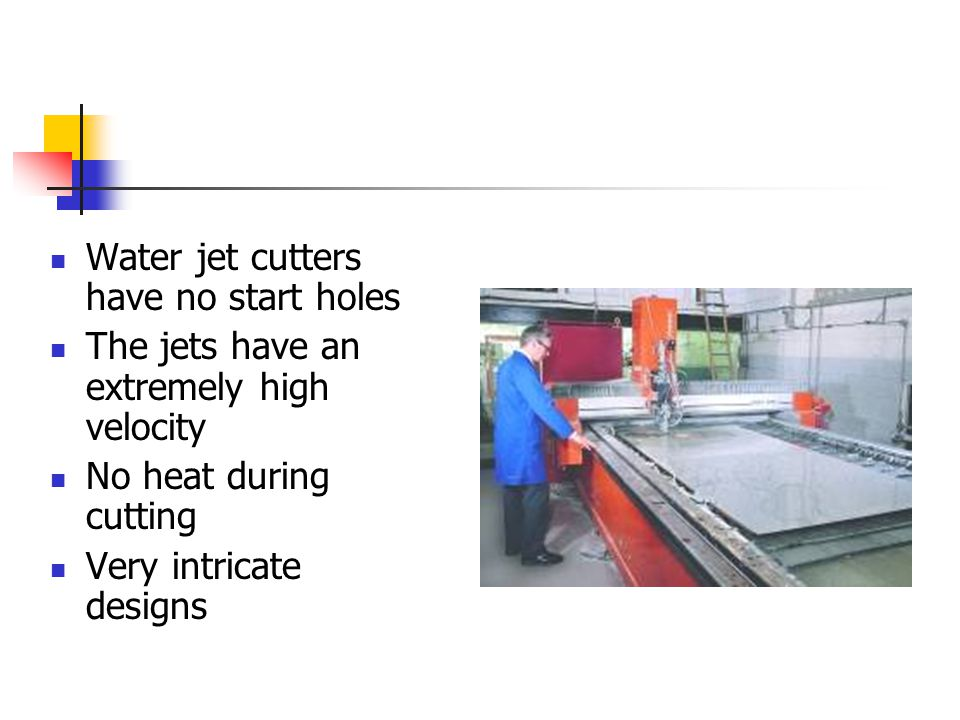 Water jet cutters have no start holes The jets have an extremely high velocity No heat during cutting Very intricate designs