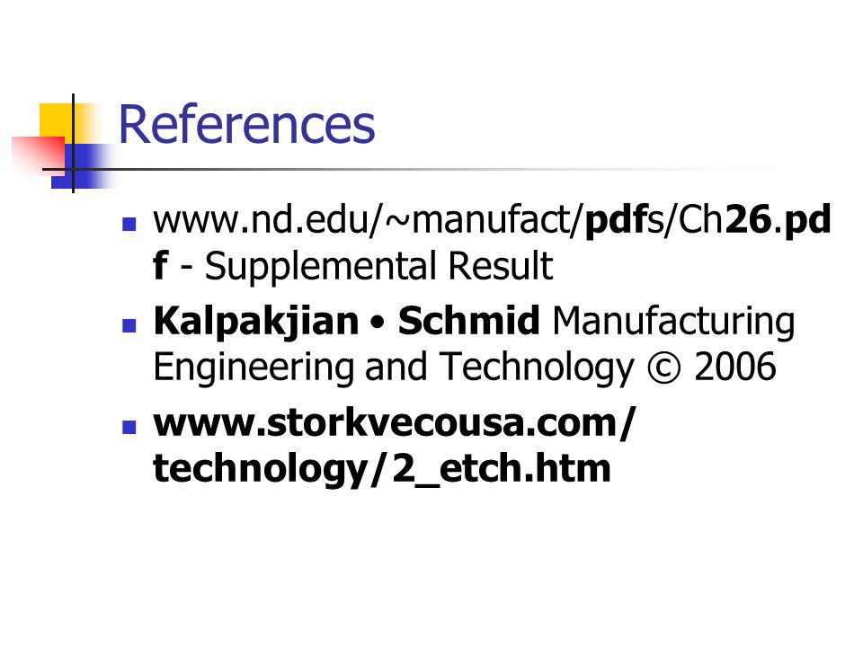 References www.nd.edu/~manufact/pdfs/Ch26.pd f - Supplemental Result Kalpakjian Schmid Manufacturing Engineering and Technology © 2006 www.storkvecousa.com/ technology/2_etch.htm