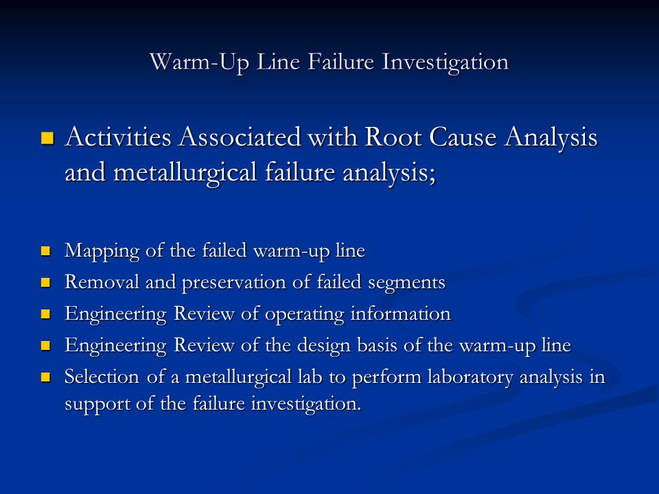 Warm-Up Line Failure Investigation Activities Associated with Root Cause Analysis and metallurgical failure analysis; Activities Associated with Root Cause Analysis and metallurgical failure analysis; Mapping of the failed warm-up line Mapping of the failed warm-up line Removal and preservation of failed segments Removal and preservation of failed segments Engineering Review of operating information Engineering Review of operating information Engineering Review of the design basis of the warm-up line Engineering Review of the design basis of the warm-up line Selection of a metallurgical lab to perform laboratory analysis in support of the failure investigation.