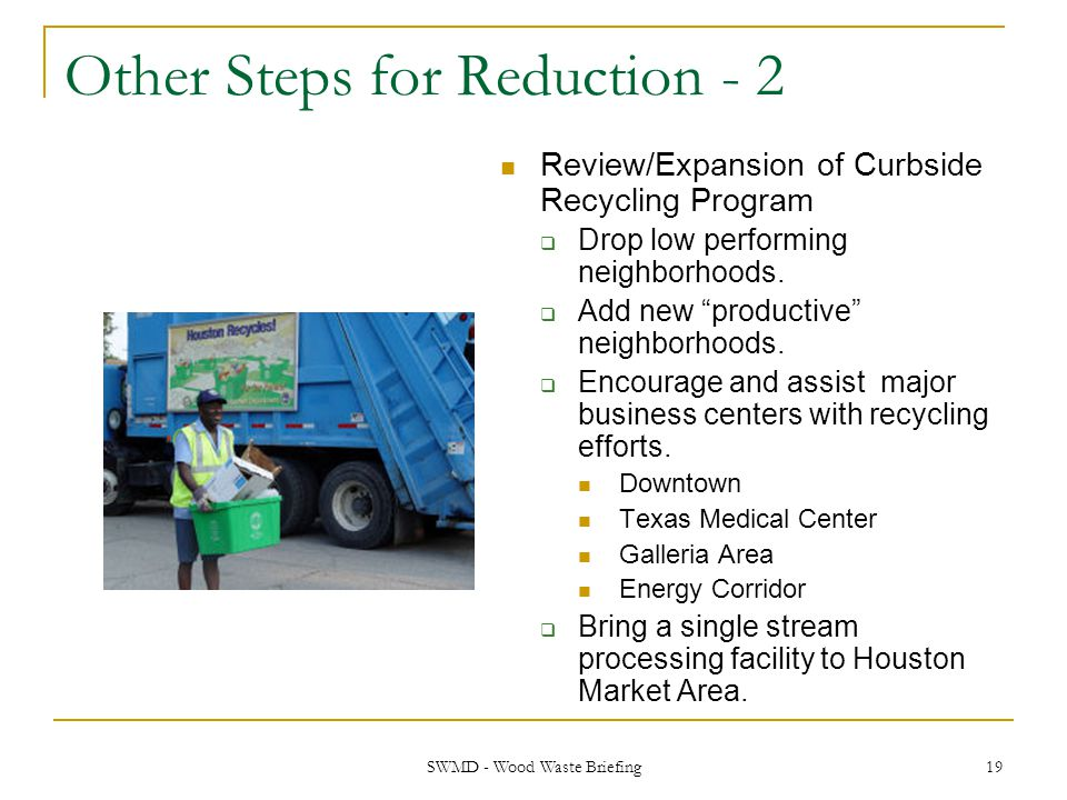 SWMD - Wood Waste Briefing 19 Other Steps for Reduction - 2 Review/Expansion of Curbside Recycling Program  Drop low performing neighborhoods.  Add