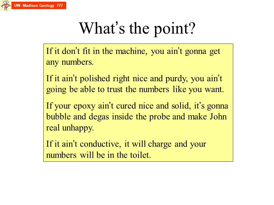 What ' s the point? If it don ' t fit in the machine, you ain ' t gonna get any numbers. If it ain ' t polished right nice and purdy, you ain ' t goin