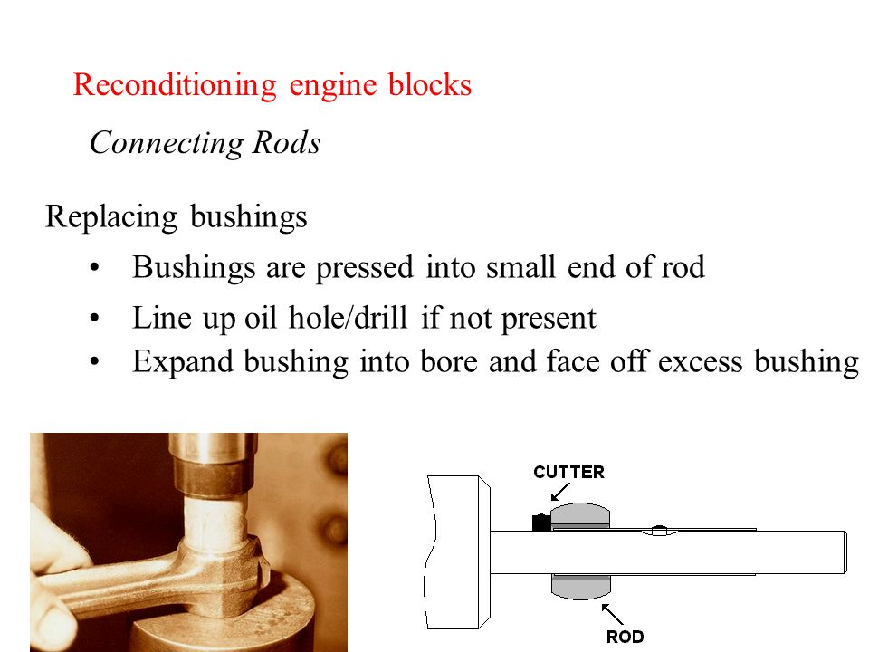 Reconditioning engine blocks Connecting Rods Replacing bushings Bushings are pressed into small end of rod Line up oil hole/drill if not present Expand bushing into bore and face off excess bushing