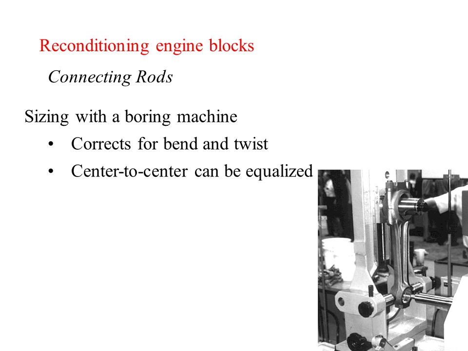 Reconditioning engine blocks Connecting Rods Sizing with a boring machine Corrects for bend and twist Center-to-center can be equalized