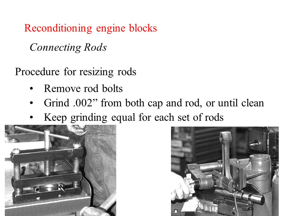 Reconditioning engine blocks Connecting Rods Procedure for resizing rods Remove rod bolts Grind.002 from both cap and rod, or until clean Keep grinding equal for each set of rods