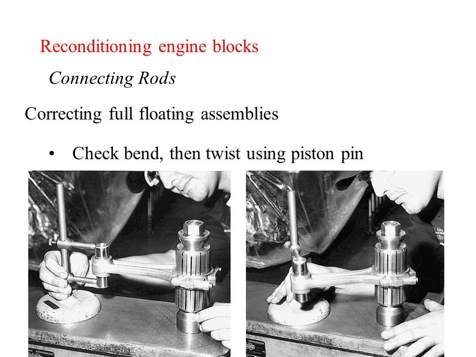 Reconditioning engine blocks Connecting Rods Correcting full floating assemblies Check bend, then twist using piston pin