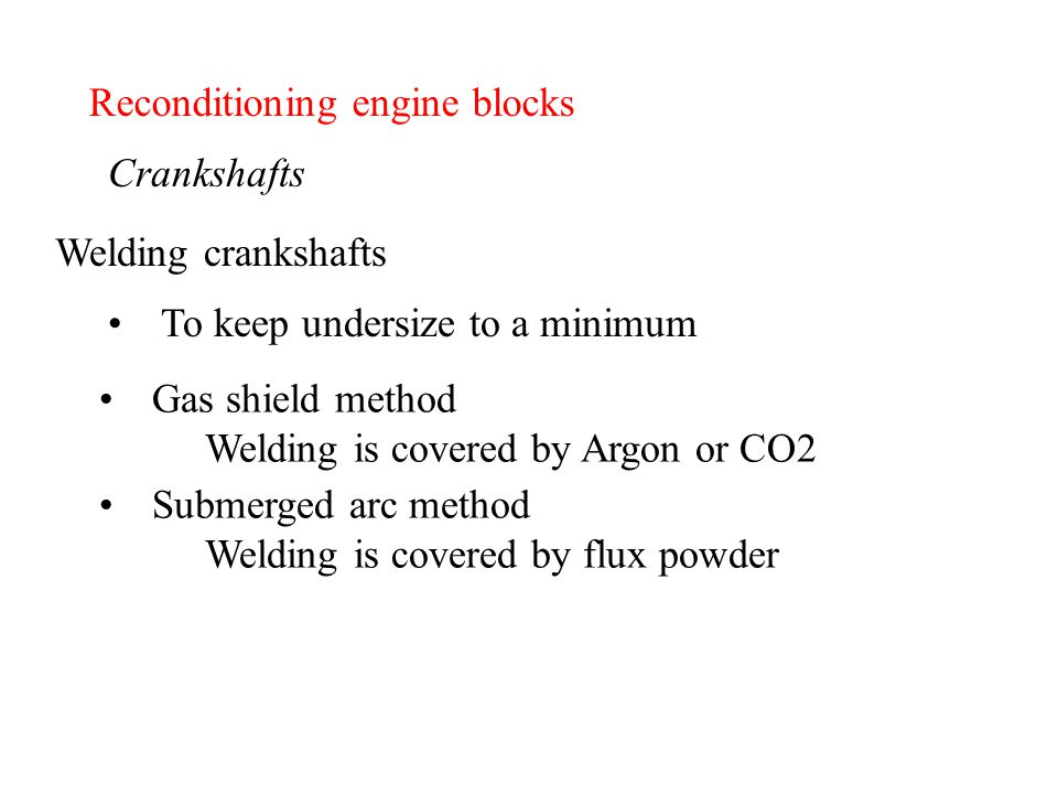 Reconditioning engine blocks Crankshafts To keep undersize to a minimum Welding crankshafts Gas shield method Welding is covered by Argon or CO2 Subme