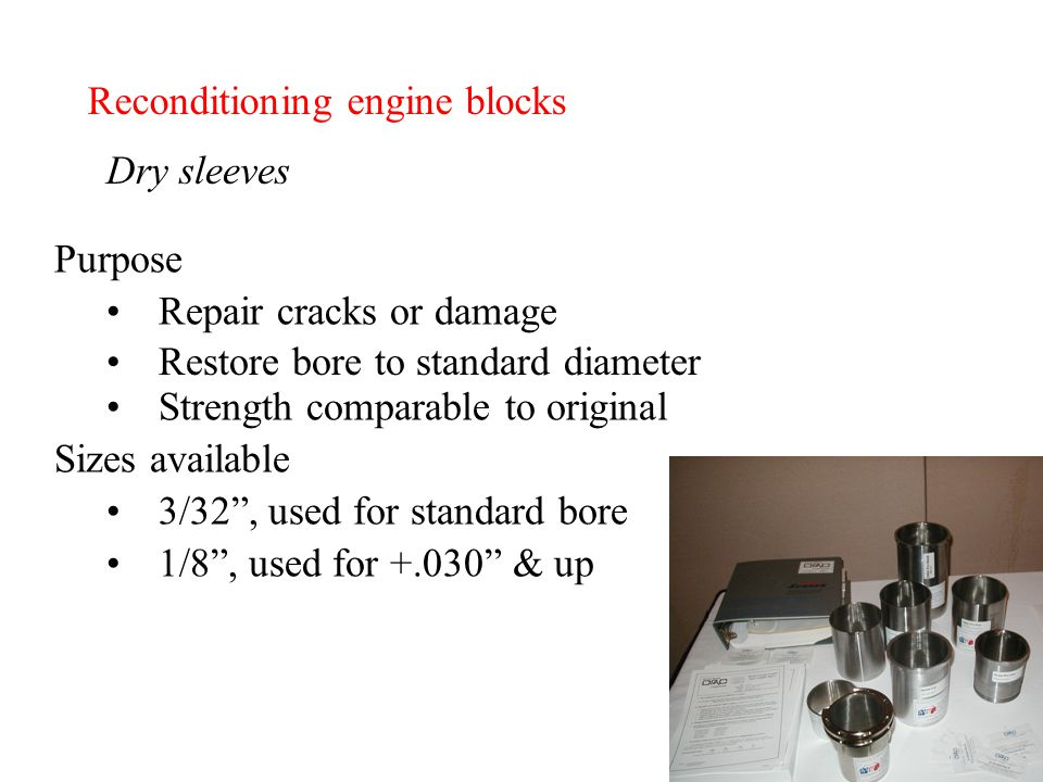 Reconditioning engine blocks Dry sleeves Purpose Repair cracks or damage Restore bore to standard diameter Sizes available 3/32 , used for standard bore 1/8 , used for +.030 & up Strength comparable to original