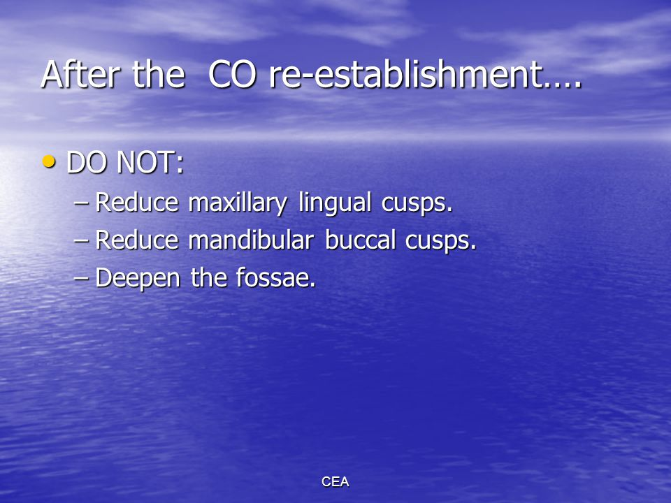 CEA After the CO re-establishment…. DO NOT: DO NOT: –Reduce maxillary lingual cusps. –Reduce mandibular buccal cusps. –Deepen the fossae.