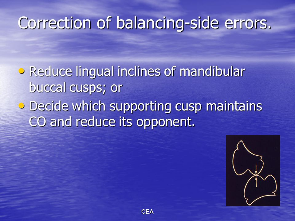 CEA Correction of balancing-side errors. Reduce lingual inclines of mandibular buccal cusps; or Reduce lingual inclines of mandibular buccal cusps; or