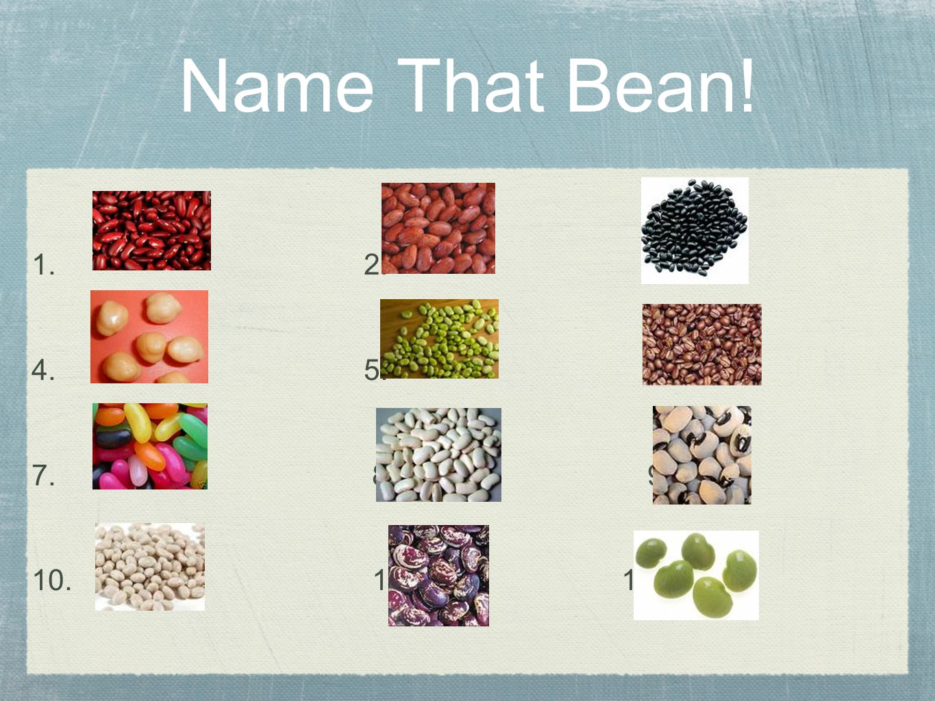 1. 2. 3. 4. 5. 6. 7. 8. 9. 10. 11. 12. Name That Bean!