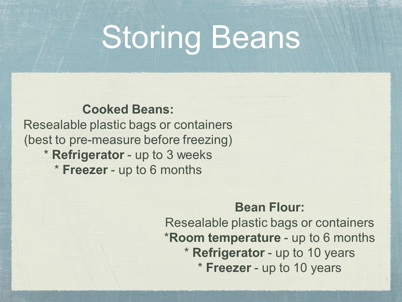 Storing Beans Cooked Beans: Resealable plastic bags or containers (best to pre-measure before freezing) * Refrigerator - up to 3 weeks * Freezer - up to 6 months Bean Flour: Resealable plastic bags or containers *Room temperature - up to 6 months * Refrigerator - up to 10 years * Freezer - up to 10 years