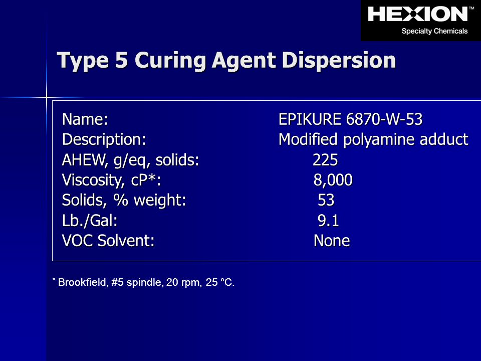 Type 5 Curing Agent Dispersion * Brookfield, #5 spindle, 20 rpm, 25 °C. Name:EPIKURE 6870-W-53 Description: Modified polyamine adduct AHEW, g/eq, soli