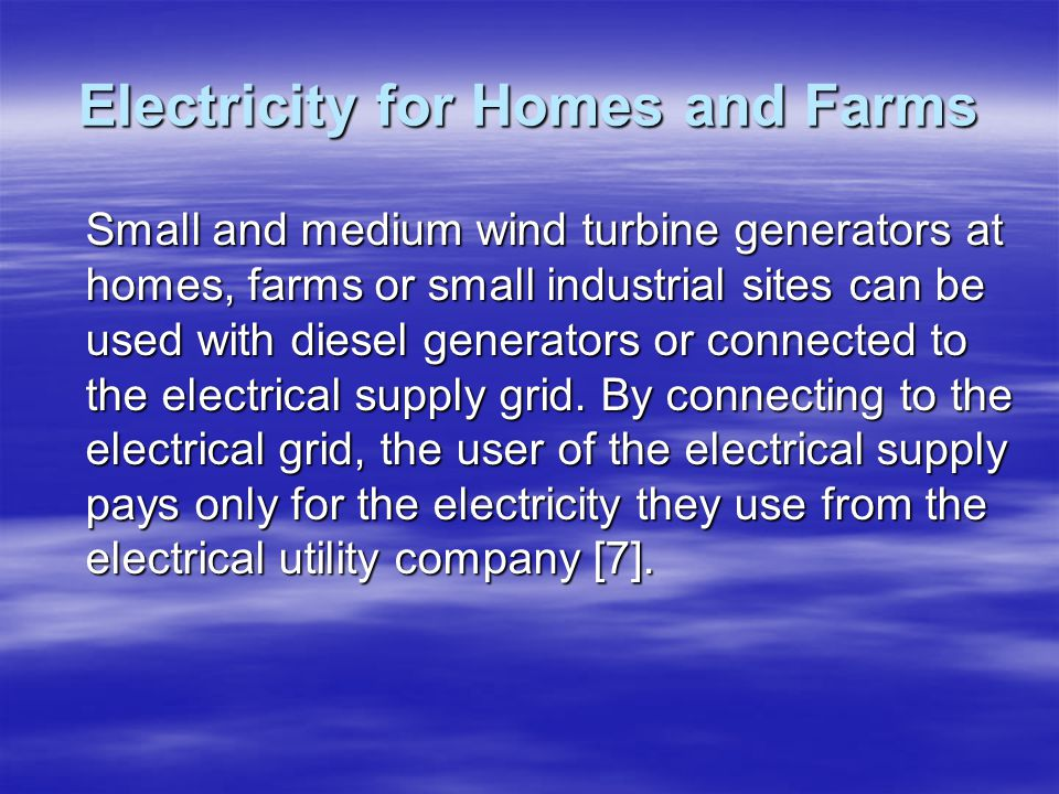 Electricity for Homes and Farms Small and medium wind turbine generators at homes, farms or small industrial sites can be used with diesel generators