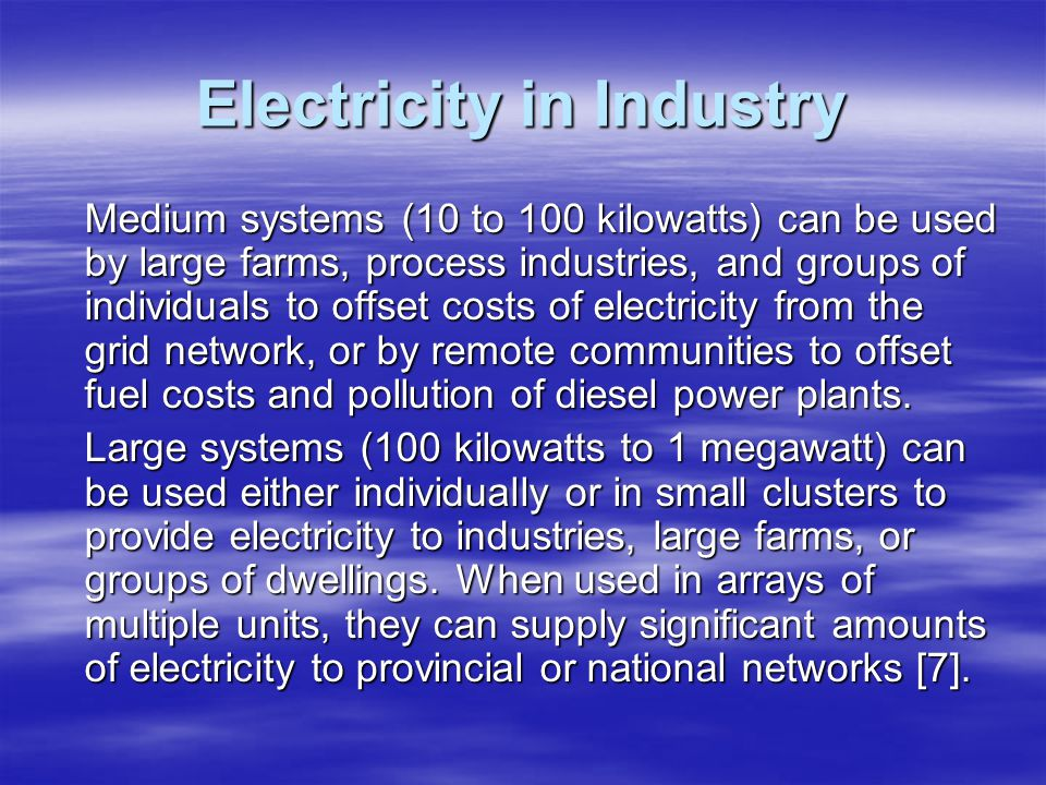 Electricity in Industry Medium systems (10 to 100 kilowatts) can be used by large farms, process industries, and groups of individuals to offset costs
