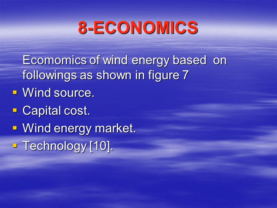 8-ECONOMICS Ecomomics of wind energy based on followings as shown in figure 7  Wind source.  Capital cost.  Wind energy market.  Technology [10].