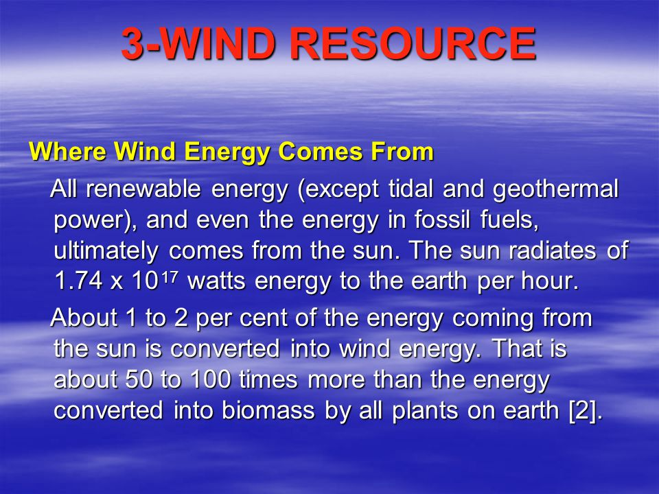 References 1.http://lsa.colorado.edu/essence/texts/wind.htm http://lsa.colorado.edu/essence/texts/wind.htm 2.http://www.windpower.org/en/tour/wres/index.htm#note1 http://www.windpower.org/en/tour/wres/index.htm#note1 3.http://www.windpower.org/en/tour/wres/globwin.htm http://www.windpower.org/en/tour/wres/globwin.htm 4.http://en.wikipedia.org/wiki/Wind http://en.wikipedia.org/wiki/Wind 5.http://www.windpower.org/en/tour/design/horver.htm E http://www.windpower.org/en/tour/design/horver.htm 6.http://www.me3.org/issues/wind/ http://www.me3.org/issues/wind/ 7.http://www.canren.gc.ca/tech_appl/index.asp?CaId=6&PgId=219 http://www.canren.gc.ca/tech_appl/index.asp?CaId=6&PgId=219 8.http://www.eere.energy.gov/RE/wind_economics.html 9.http://www.personal.psu.edu/users/p/b/pbl108/new_page_3.htm 10.