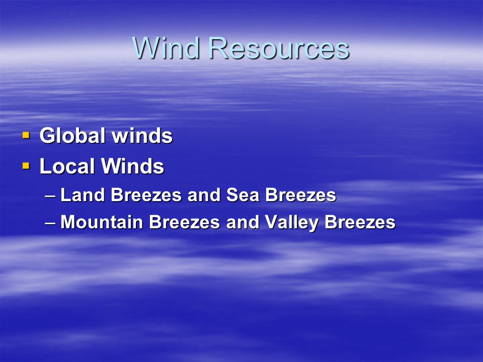 Wind Resources  Global winds  Local Winds –Land Breezes and Sea Breezes –Mountain Breezes and Valley Breezes