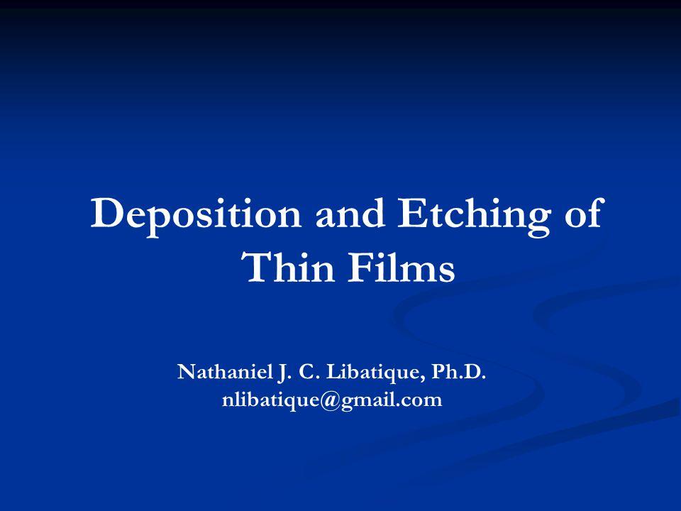 Deposition and Etching of Thin Films Nathaniel J. C. Libatique, Ph.D. nlibatique@gmail.com