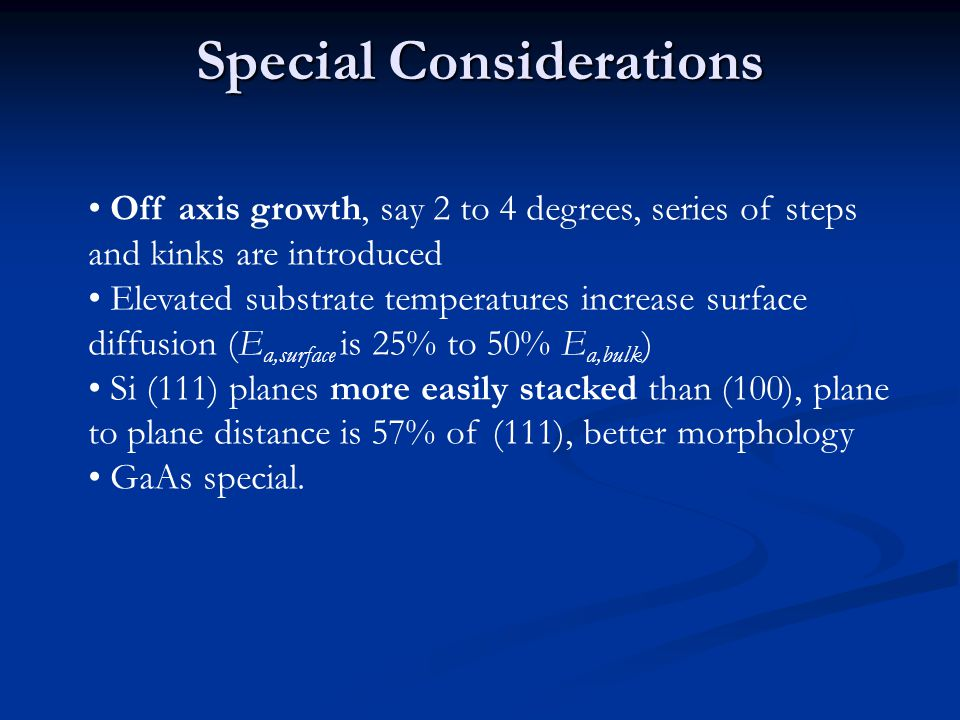 Special Considerations Off axis growth, say 2 to 4 degrees, series of steps and kinks are introduced Elevated substrate temperatures increase surface diffusion (E a,surface is 25% to 50% E a,bulk ) Si (111) planes more easily stacked than (100), plane to plane distance is 57% of (111), better morphology GaAs special.