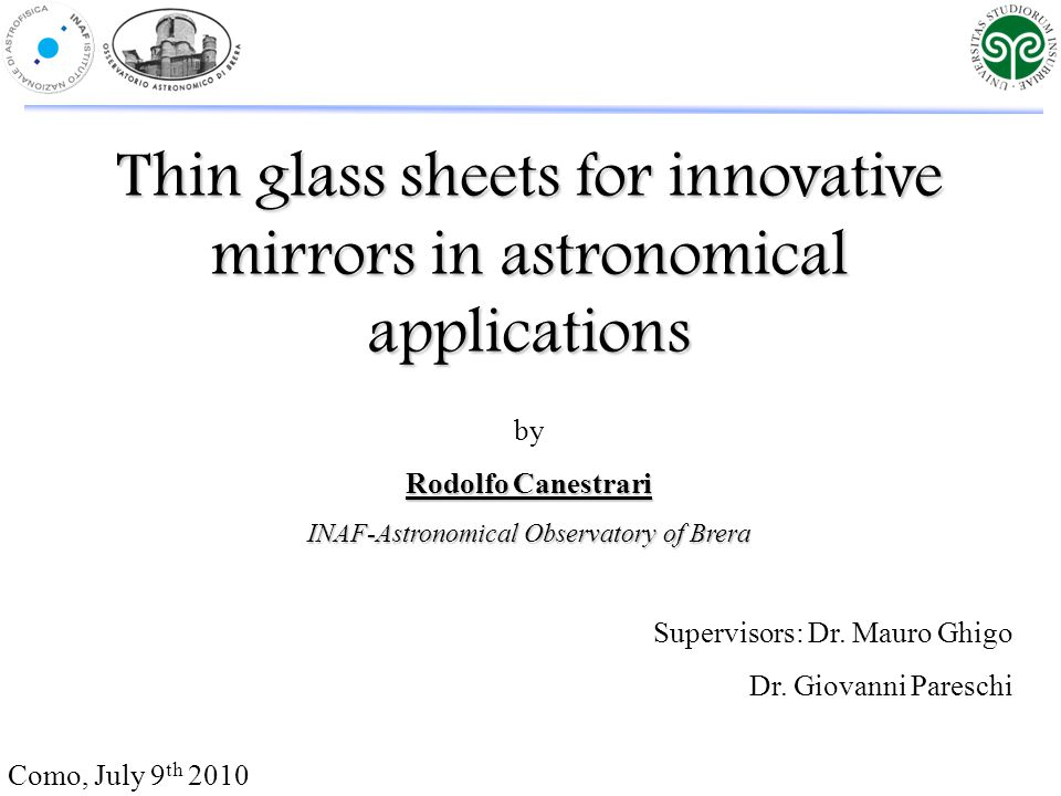 Thin glass sheets for innovative mirrors in astronomical applications Como, July 9 th 2010 by Rodolfo Canestrari INAF-Astronomical Observatory of Brera Supervisors: Dr.