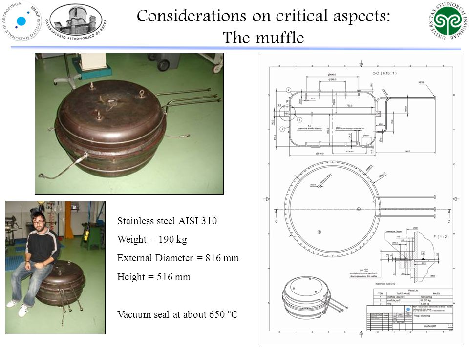 Stainless steel AISI 310 Weight = 190 kg External Diameter = 816 mm Height = 516 mm Vacuum seal at about 650 °C Considerations on critical aspects: The muffle