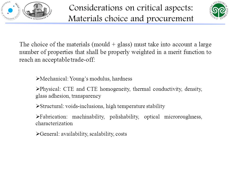 The choice of the materials (mould + glass) must take into account a large number of properties that shall be properly weighted in a merit function to reach an acceptable trade-off: Considerations on critical aspects: Materials choice and procurement  Mechanical: Young's modulus, hardness  Physical: CTE and CTE homogeneity, thermal conductivity, density, glass adhesion, transparency  Structural: voids-inclusions, high temperature stability  Fabrication: machinability, polishability, optical microroughness, characterization  General: availability, scalability, costs