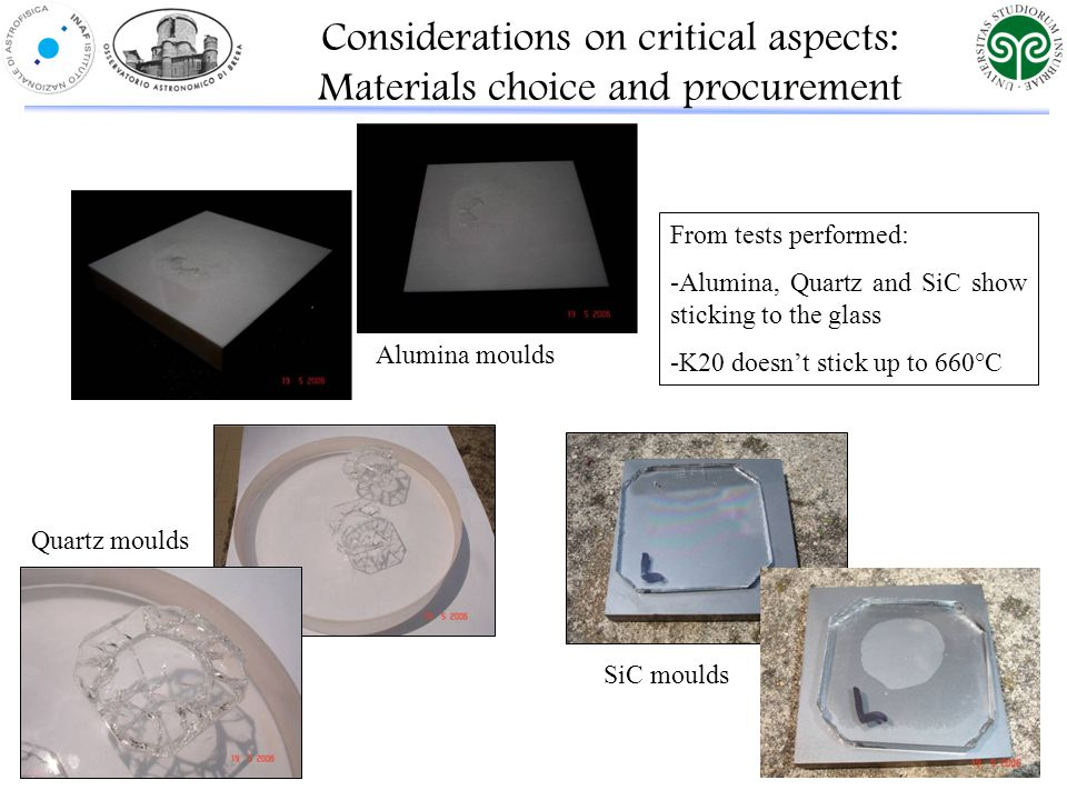 Alumina moulds Quartz moulds SiC moulds Considerations on critical aspects: Materials choice and procurement From tests performed: -Alumina, Quartz and SiC show sticking to the glass -K20 doesn't stick up to 660°C