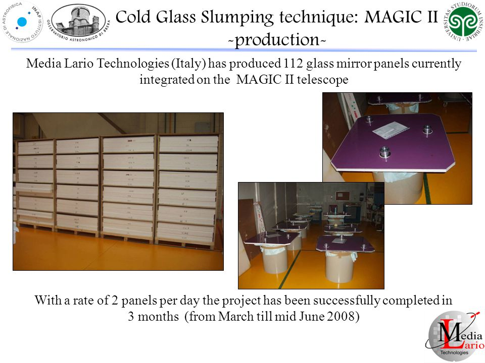 Media Lario Technologies (Italy) has produced 112 glass mirror panels currently integrated on the MAGIC II telescope With a rate of 2 panels per day the project has been successfully completed in 3 months (from March till mid June 2008) Cold Glass Slumping technique: MAGIC II -production-