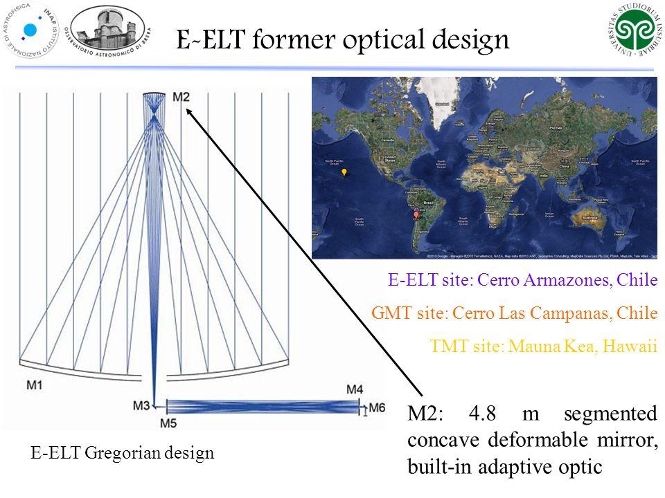 E-ELT Gregorian design M2: 4.8 m segmented concave deformable mirror, built-in adaptive optic E-ELT former optical design E-ELT site: Cerro Armazones, Chile GMT site: Cerro Las Campanas, Chile TMT site: Mauna Kea, Hawaii