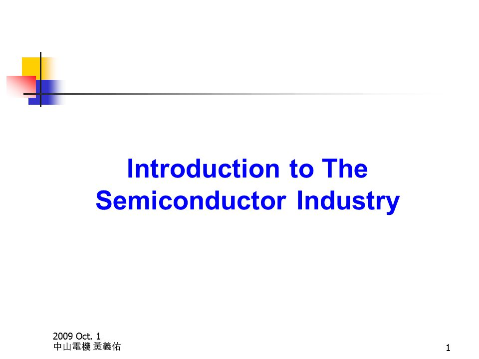 2009 Oct. 1 中山電機 黃義佑 1 Introduction to The Semiconductor Industry