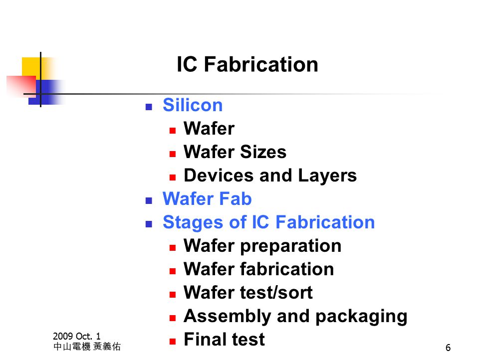 2009 Oct. 1 中山電機 黃義佑 6 IC Fabrication Silicon Wafer Wafer Sizes Devices and Layers Wafer Fab Stages of IC Fabrication Wafer preparation Wafer fabricat