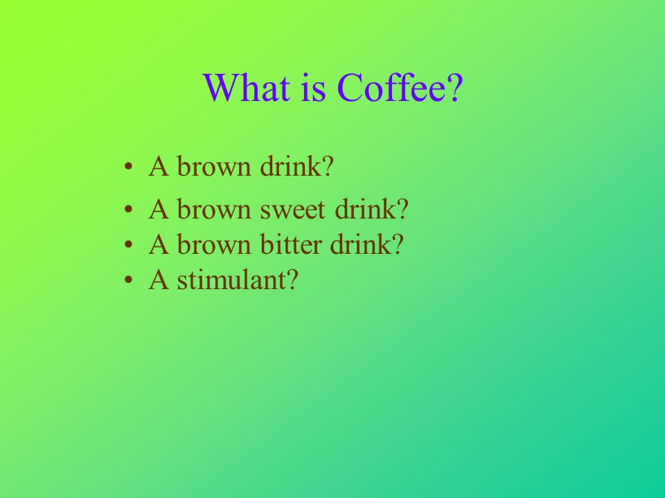 What is Coffee A brown drink A brown sweet drink A brown bitter drink A stimulant