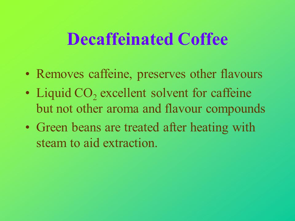 Decaffeinated Coffee Removes caffeine, preserves other flavours Liquid CO 2 excellent solvent for caffeine but not other aroma and flavour compounds Green beans are treated after heating with steam to aid extraction.