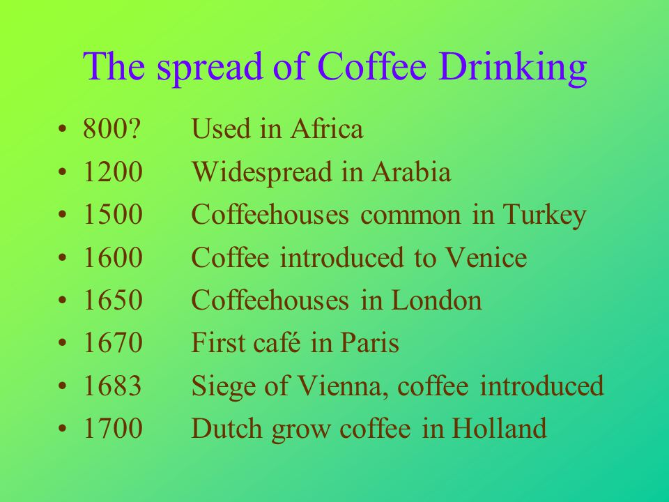 The spread of Coffee Drinking 800 Used in Africa 1200Widespread in Arabia 1500Coffeehouses common in Turkey 1600Coffee introduced to Venice 1650Coffeehouses in London 1670First café in Paris 1683Siege of Vienna, coffee introduced 1700Dutch grow coffee in Holland