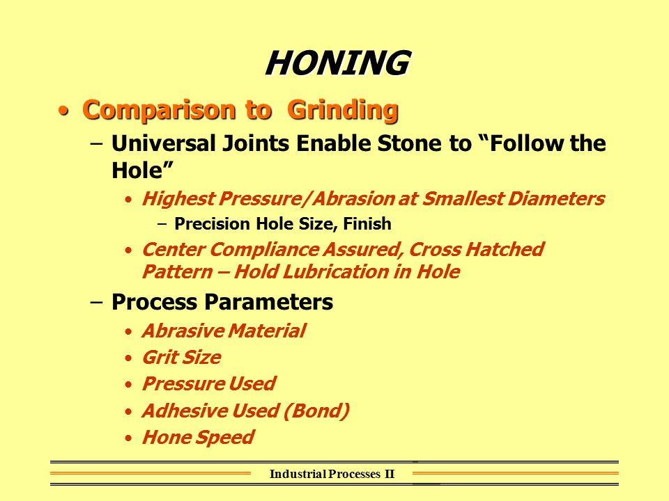 "Industrial Processes II HONING Comparison to GrindingComparison to Grinding –Universal Joints Enable Stone to ""Follow the Hole"" Highest Pressure/Abras"