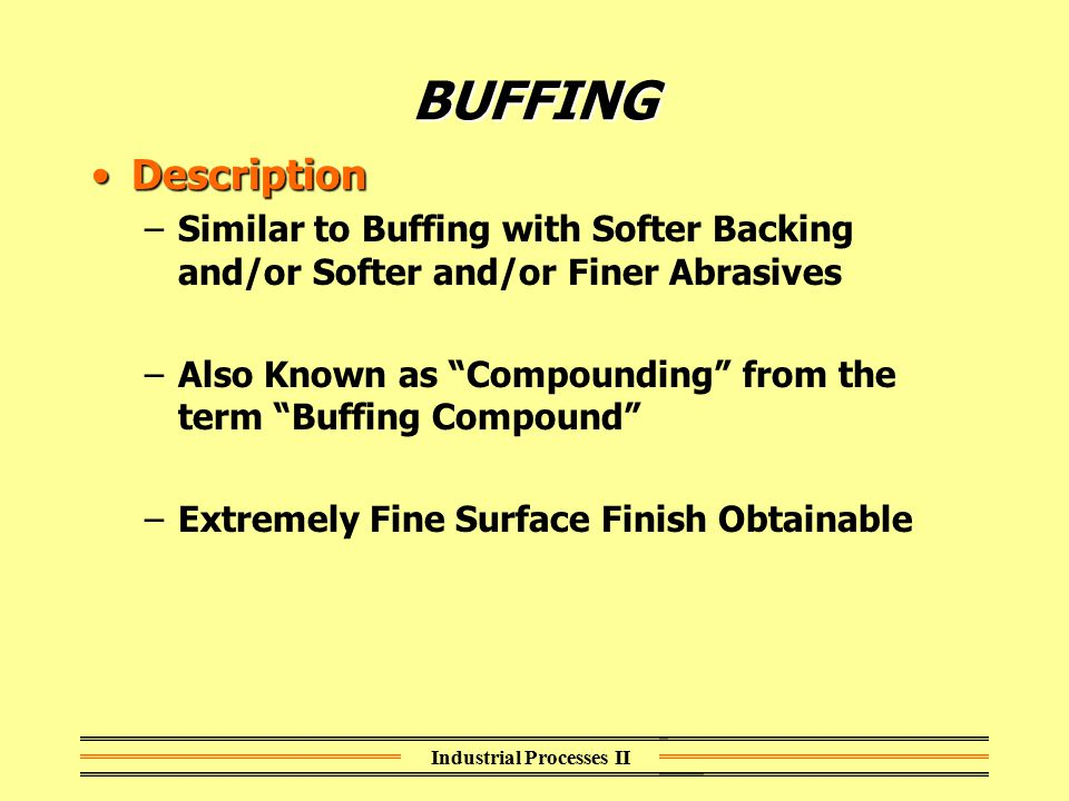 "Industrial Processes II BUFFING DescriptionDescription –Similar to Buffing with Softer Backing and/or Softer and/or Finer Abrasives –Also Known as ""Co"