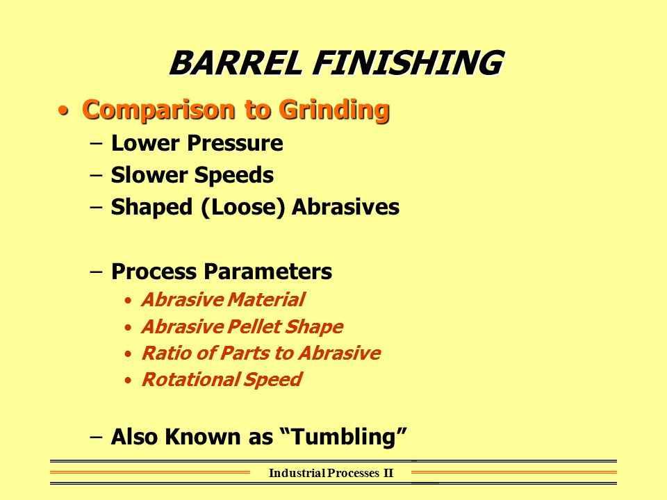 Industrial Processes II BARREL FINISHING Comparison to GrindingComparison to Grinding –Lower Pressure –Slower Speeds –Shaped (Loose) Abrasives –Proces