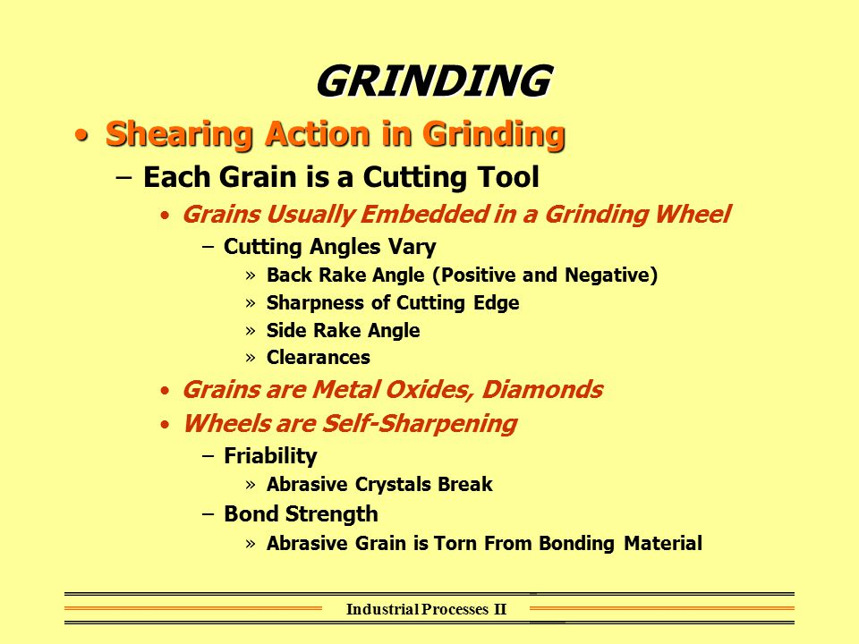 Industrial Processes II GRINDING Shearing Action in GrindingShearing Action in Grinding –Each Grain is a Cutting Tool Grains Usually Embedded in a Gri