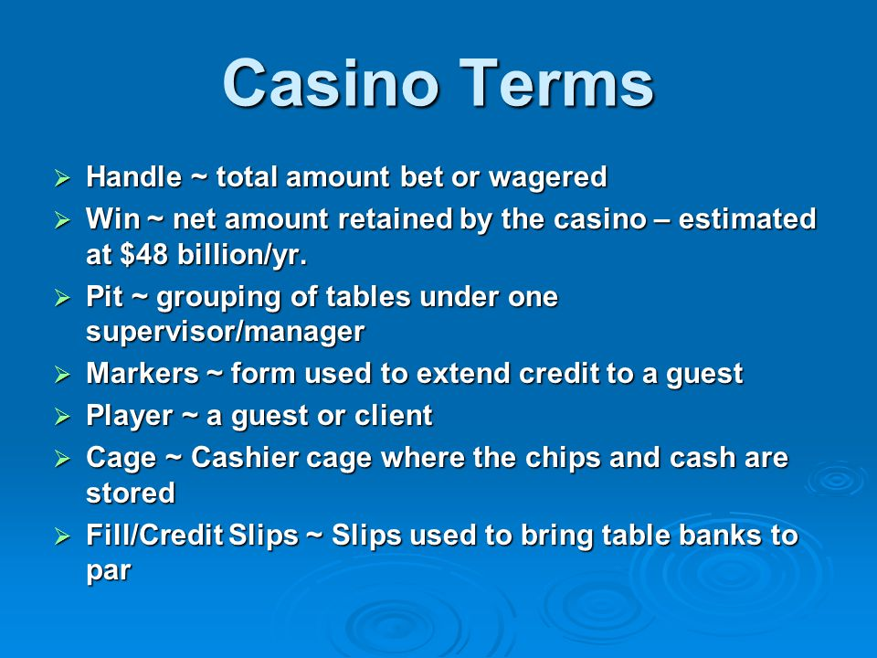 Casino Terms  Handle ~ total amount bet or wagered  Win ~ net amount retained by the casino – estimated at $48 billion/yr.