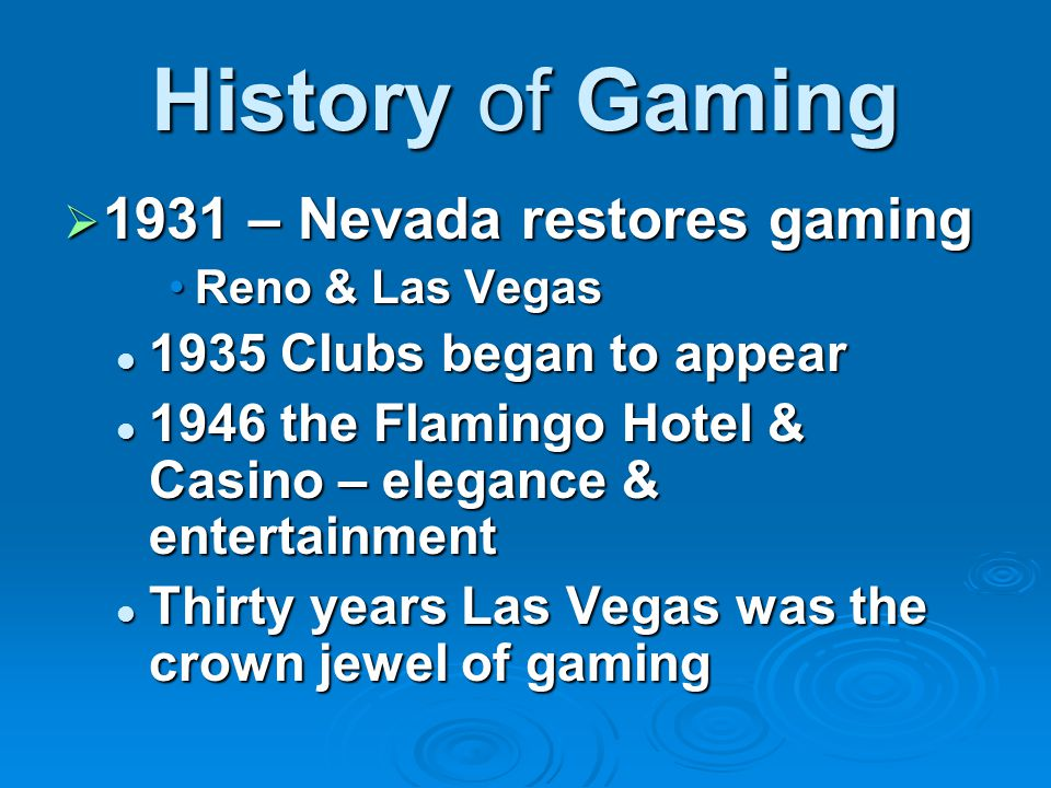 History of Gaming  1931 – Nevada restores gaming Reno & Las VegasReno & Las Vegas 1935 Clubs began to appear 1935 Clubs began to appear 1946 the Flamingo Hotel & Casino – elegance & entertainment 1946 the Flamingo Hotel & Casino – elegance & entertainment Thirty years Las Vegas was the crown jewel of gaming Thirty years Las Vegas was the crown jewel of gaming
