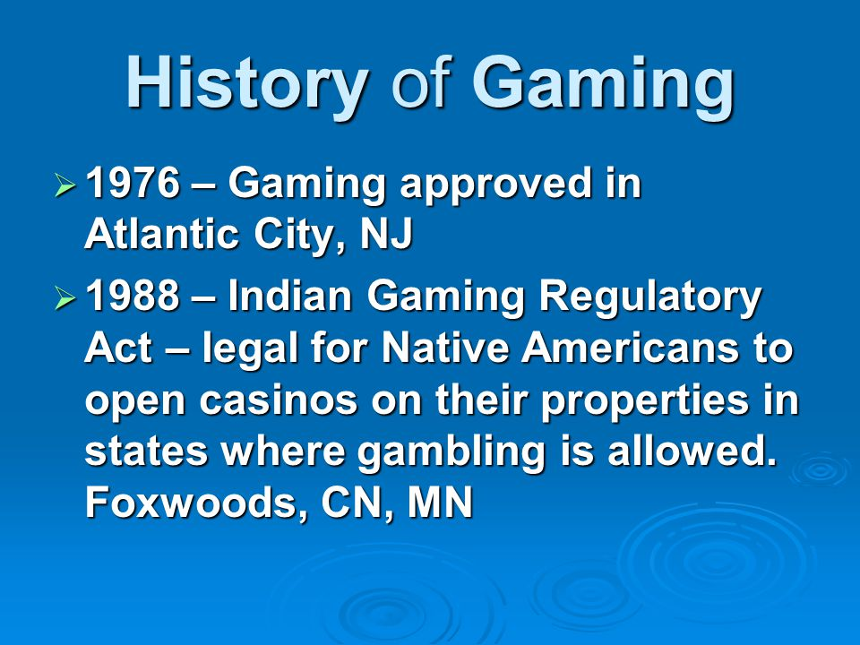 History of Gaming  1976 – Gaming approved in Atlantic City, NJ  1988 – Indian Gaming Regulatory Act – legal for Native Americans to open casinos on their properties in states where gambling is allowed.