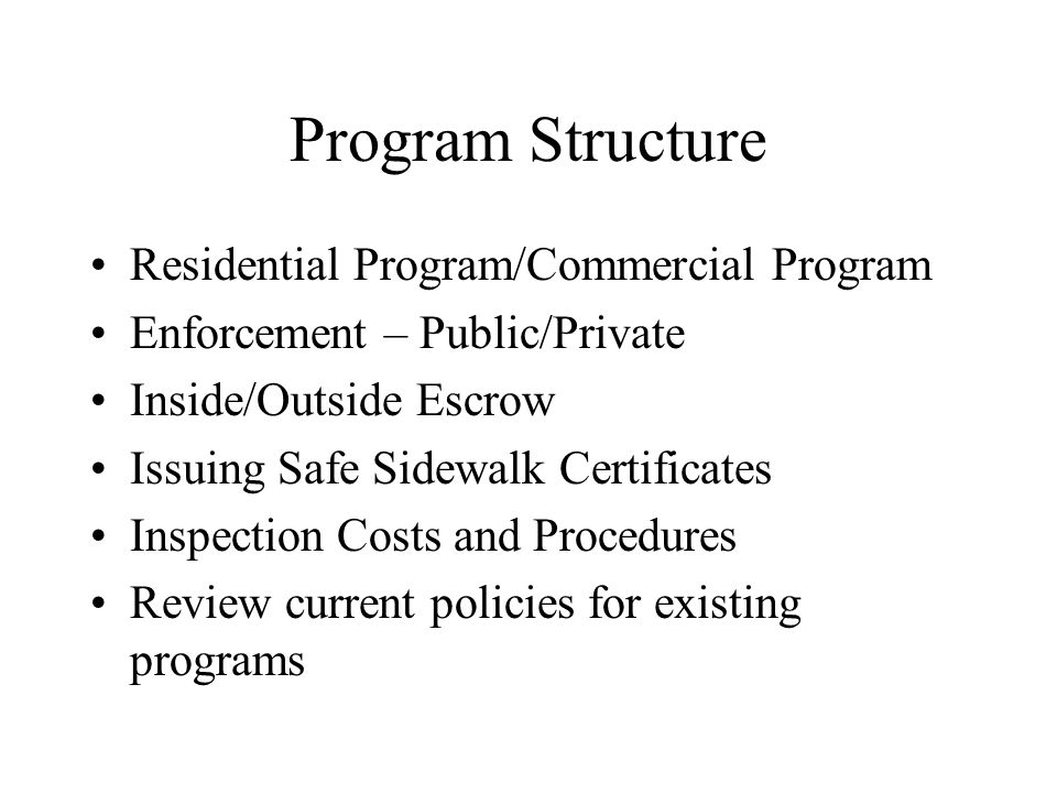 Program Structure Residential Program/Commercial Program Enforcement – Public/Private Inside/Outside Escrow Issuing Safe Sidewalk Certificates Inspection Costs and Procedures Review current policies for existing programs