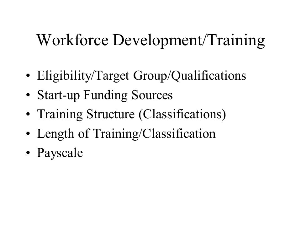 Workforce Development/Training Eligibility/Target Group/Qualifications Start-up Funding Sources Training Structure (Classifications) Length of Training/Classification Payscale