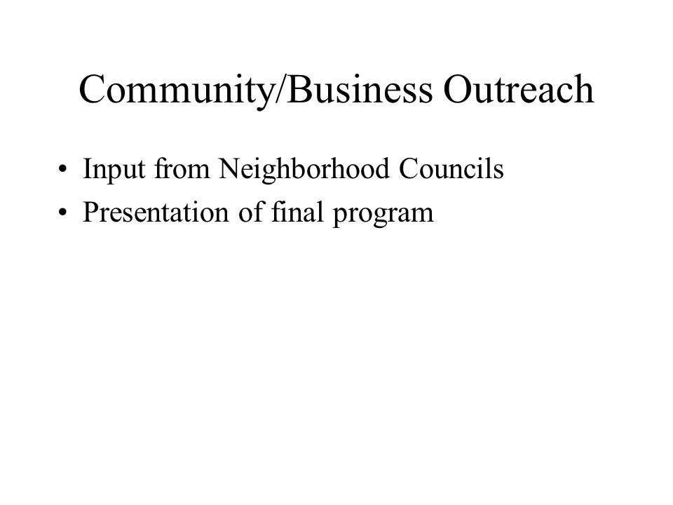 Community/Business Outreach Input from Neighborhood Councils Presentation of final program