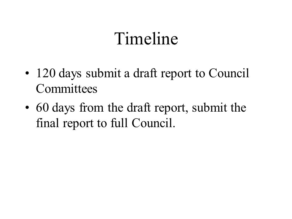 Timeline 120 days submit a draft report to Council Committees 60 days from the draft report, submit the final report to full Council.