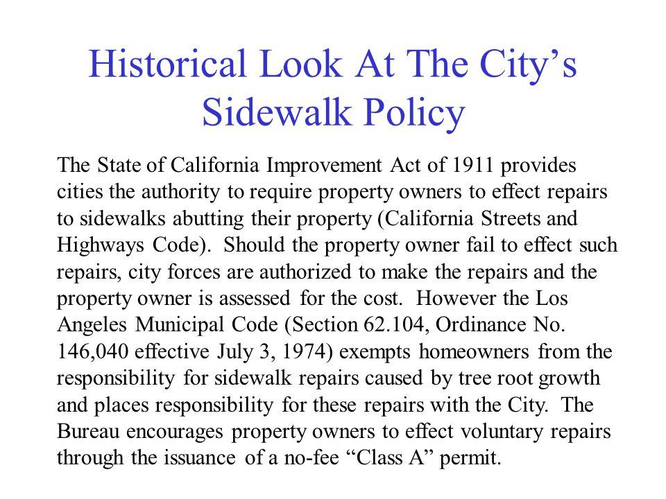 Historical Look At The City's Sidewalk Policy The State of California Improvement Act of 1911 provides cities the authority to require property owners to effect repairs to sidewalks abutting their property (California Streets and Highways Code).