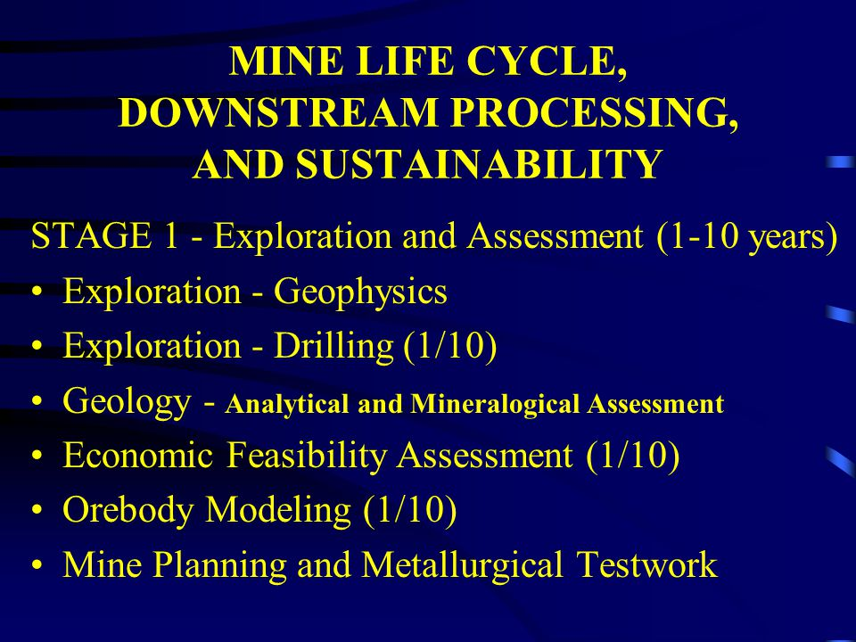 MINE LIFE CYCLE, DOWNSTREAM PROCESSING, AND SUSTAINABILITY STAGE 1 - Exploration and Assessment (1-10 years) Exploration - Geophysics Exploration - Dr